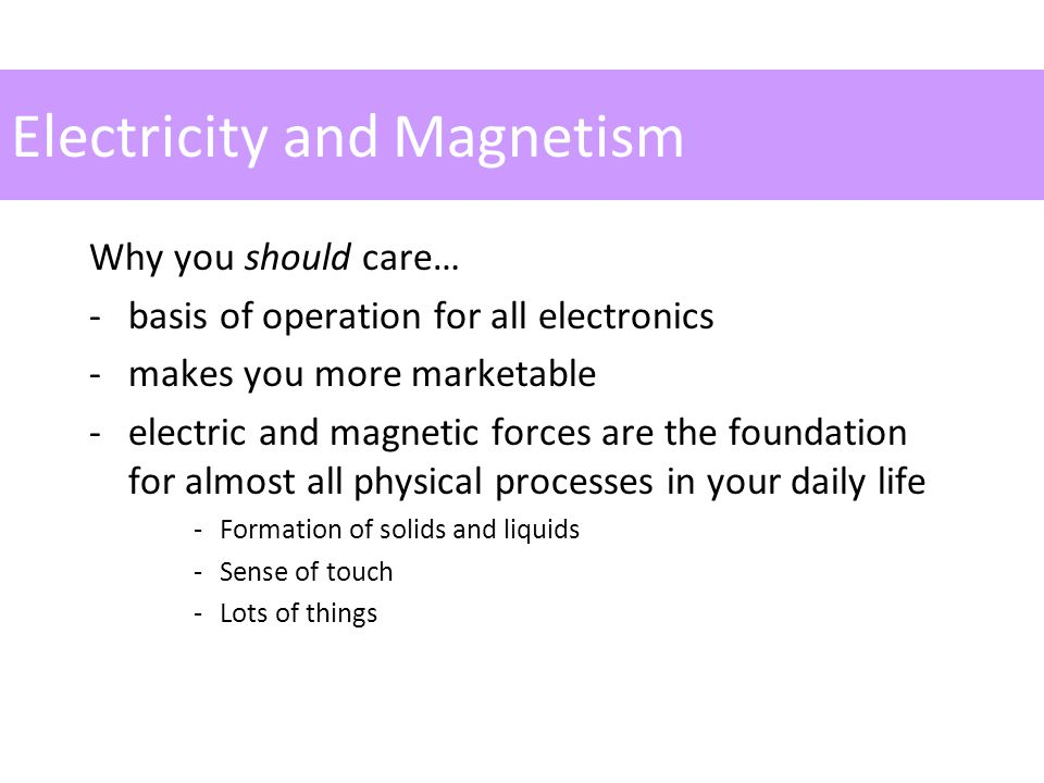 Electricity and Magnetism Why you should care… -basis of operation for all electronics -makes you more marketable -electric and magnetic forces are the foundation for almost all physical processes in your daily life -Formation of solids and liquids -Sense of touch -Lots of things