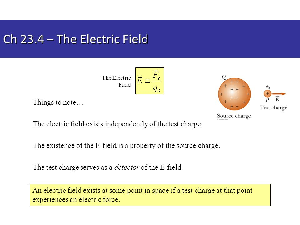 Things to note… The electric field exists independently of the test charge. The existence of the E-field is a property of the source charge. The test