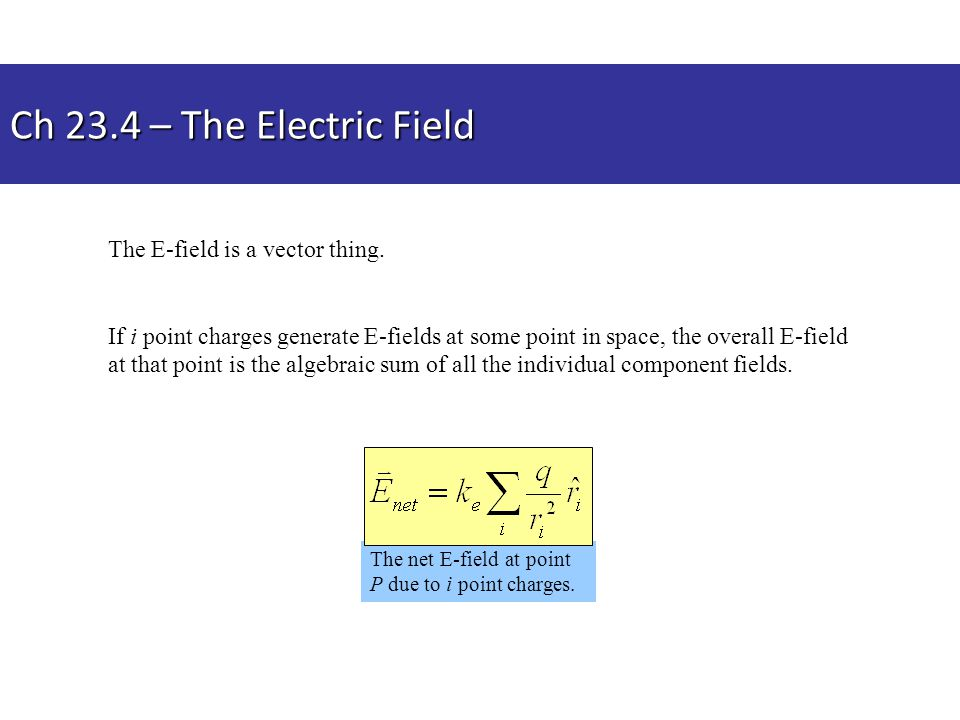 Ch 23.4 – The Electric Field The net E-field at point P due to i point charges. The E-field is a vector thing. If i point charges generate E-fields at