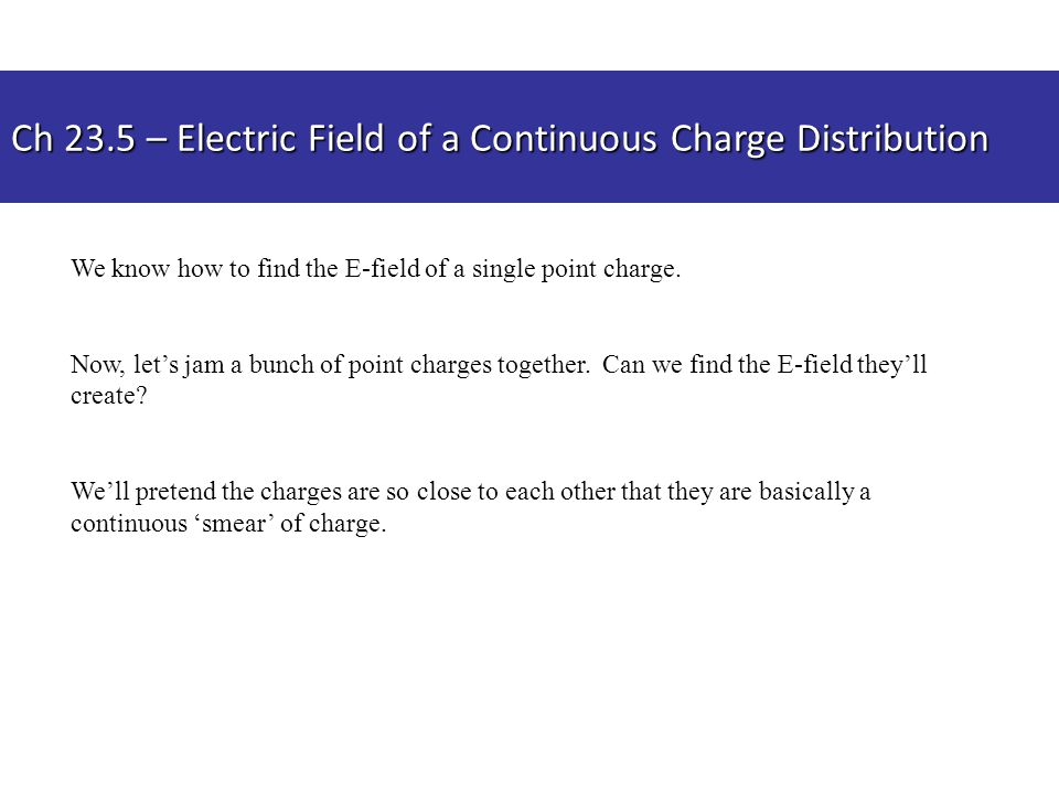 Ch 23.5 – Electric Field of a Continuous Charge Distribution We know how to find the E-field of a single point charge.