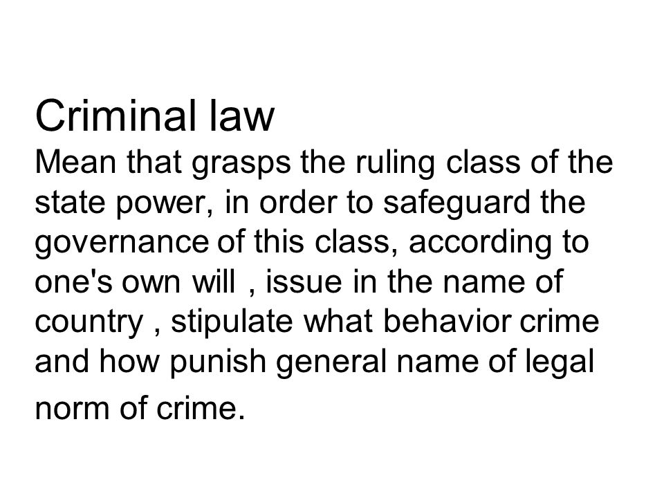 Criminal law Mean that grasps the ruling class of the state power, in order to safeguard the governance of this class, according to one s own will, issue in the name of country, stipulate what behavior crime and how punish general name of legal norm of crime.