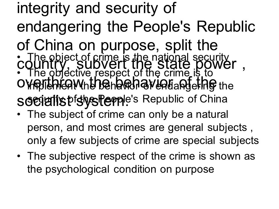 Crime of endangering national security: Refer to sovereignty, territorial integrity and security of endangering the People s Republic of China on purpose, split the country, subvert the state power, overthrow the behavior of the socialist system.
