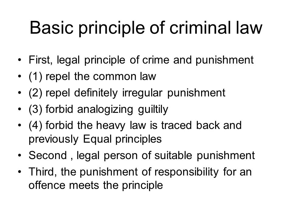 Basic principle of criminal law First, legal principle of crime and punishment (1) repel the common law (2) repel definitely irregular punishment (3) forbid analogizing guiltily (4) forbid the heavy law is traced back and previously Equal principles Second, legal person of suitable punishment Third, the punishment of responsibility for an offence meets the principle