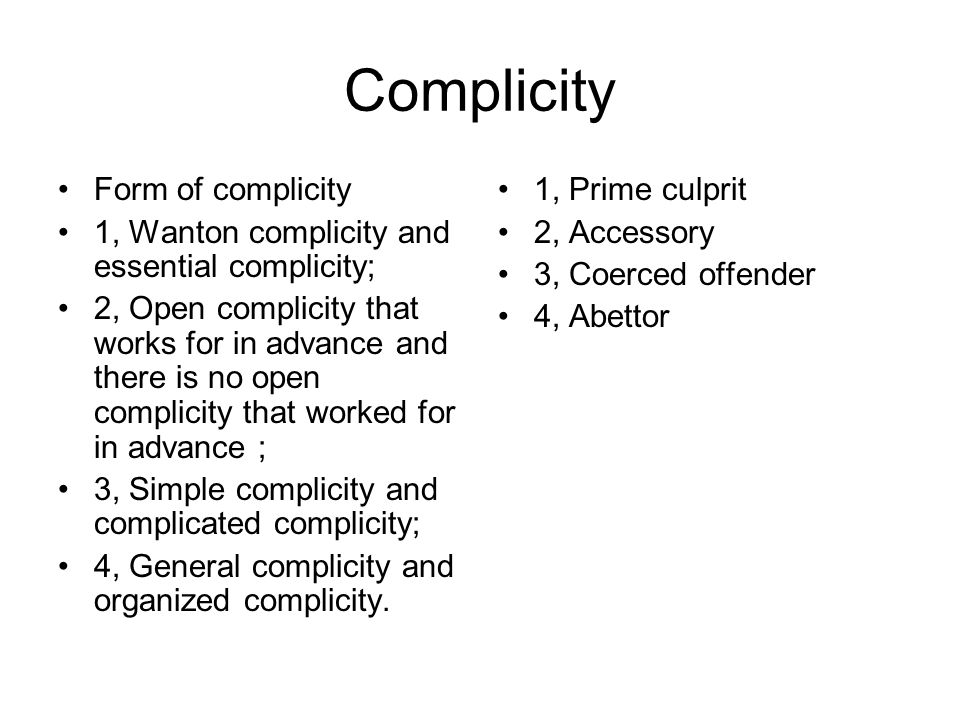 Complicity Form of complicity 1, Wanton complicity and essential complicity; 2, Open complicity that works for in advance and there is no open complicity that worked for in advance ; 3, Simple complicity and complicated complicity; 4, General complicity and organized complicity.
