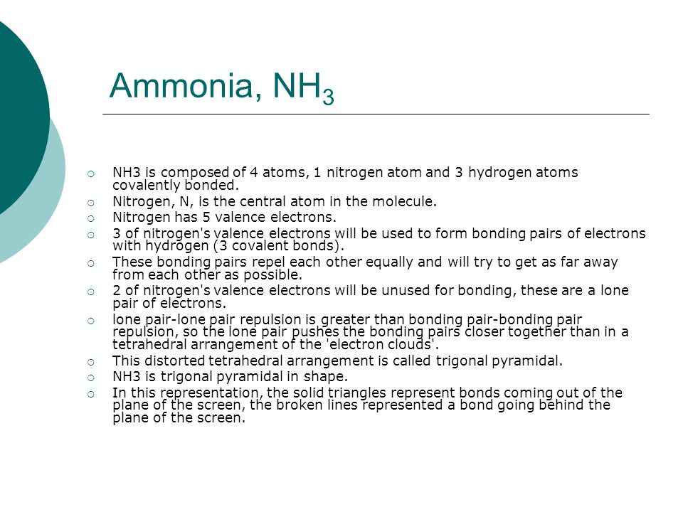 Ammonia, NH 3  NH3 is composed of 4 atoms, 1 nitrogen atom and 3 hydrogen atoms covalently bonded.  Nitrogen, N, is the central atom in the molecule