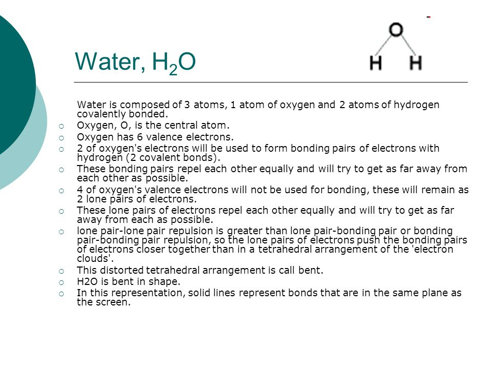 Water, H 2 O Water is composed of 3 atoms, 1 atom of oxygen and 2 atoms of hydrogen covalently bonded.  Oxygen, O, is the central atom.  Oxygen has