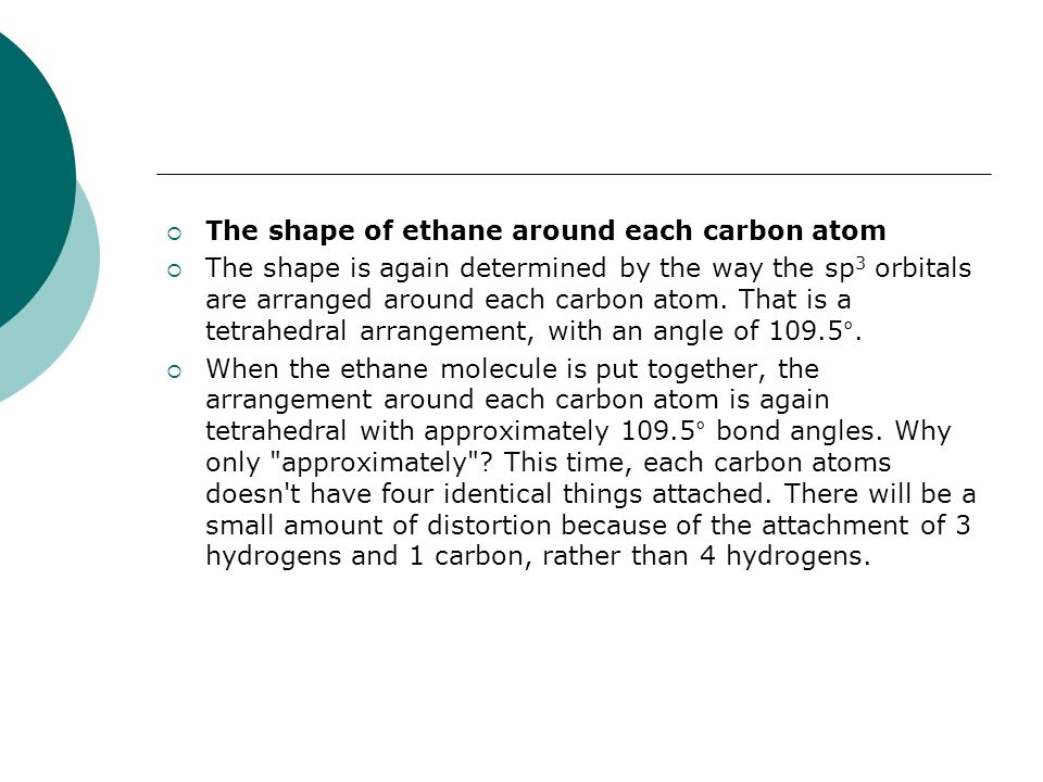  The shape of ethane around each carbon atom  The shape is again determined by the way the sp 3 orbitals are arranged around each carbon atom.
