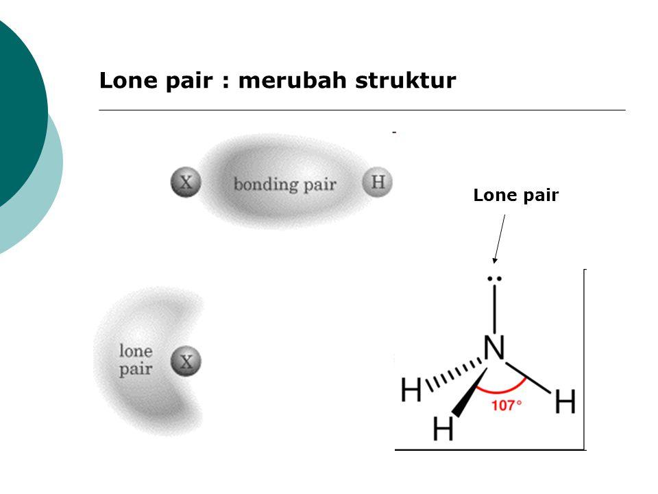 Lone pair Lone pair : merubah struktur