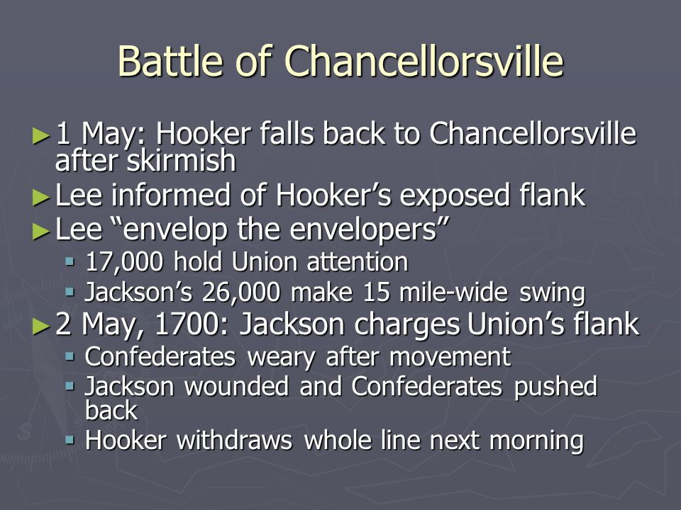 Battle of Chancellorsville ► 1 May: Hooker falls back to Chancellorsville after skirmish ► Lee informed of Hooker's exposed flank ► Lee envelop the envelopers  17,000 hold Union attention  Jackson's 26,000 make 15 mile-wide swing ► 2 May, 1700: Jackson charges Union's flank  Confederates weary after movement  Jackson wounded and Confederates pushed back  Hooker withdraws whole line next morning