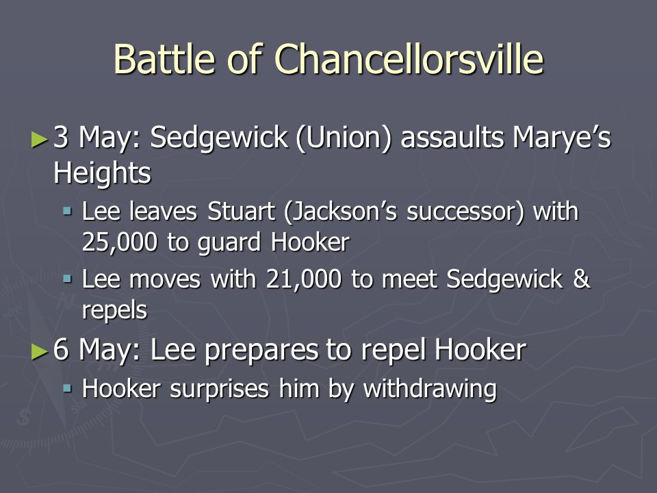 Battle of Chancellorsville ► 3 May: Sedgewick (Union) assaults Marye's Heights  Lee leaves Stuart (Jackson's successor) with 25,000 to guard Hooker  Lee moves with 21,000 to meet Sedgewick & repels ► 6 May: Lee prepares to repel Hooker  Hooker surprises him by withdrawing