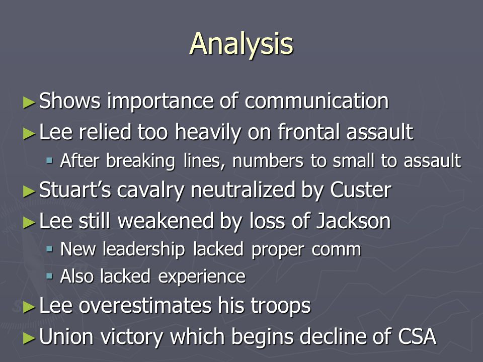Analysis ► Shows importance of communication ► Lee relied too heavily on frontal assault  After breaking lines, numbers to small to assault ► Stuart's cavalry neutralized by Custer ► Lee still weakened by loss of Jackson  New leadership lacked proper comm  Also lacked experience ► Lee overestimates his troops ► Union victory which begins decline of CSA