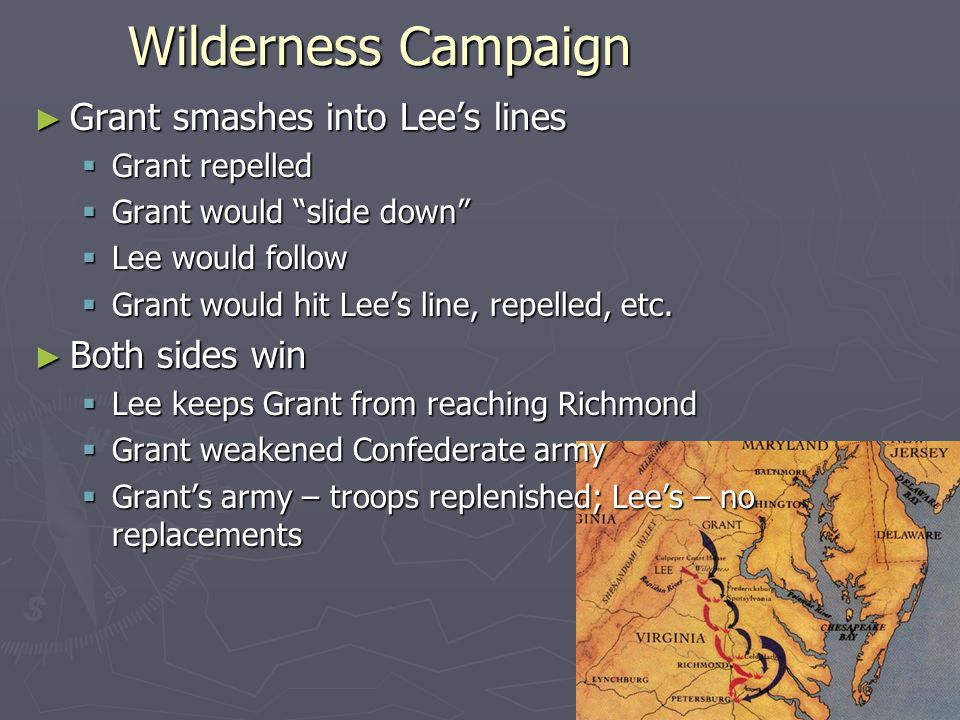 Wilderness Campaign ► Grant smashes into Lee's lines  Grant repelled  Grant would slide down  Lee would follow  Grant would hit Lee's line, repelled, etc.