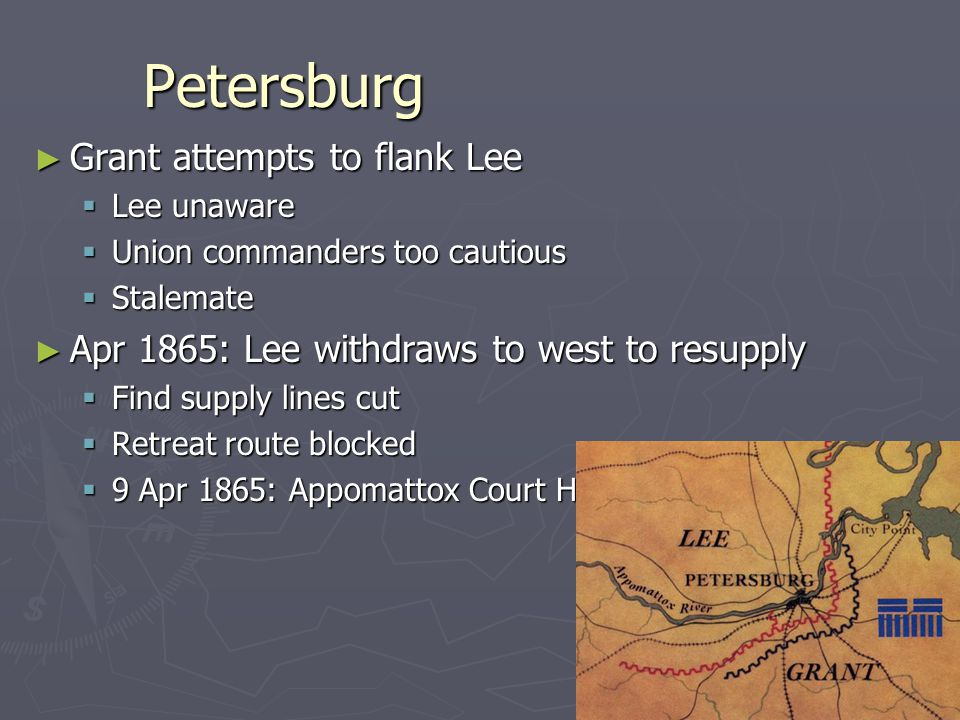 Petersburg ► Grant attempts to flank Lee  Lee unaware  Union commanders too cautious  Stalemate ► Apr 1865: Lee withdraws to west to resupply  Find supply lines cut  Retreat route blocked  9 Apr 1865: Appomattox Court House