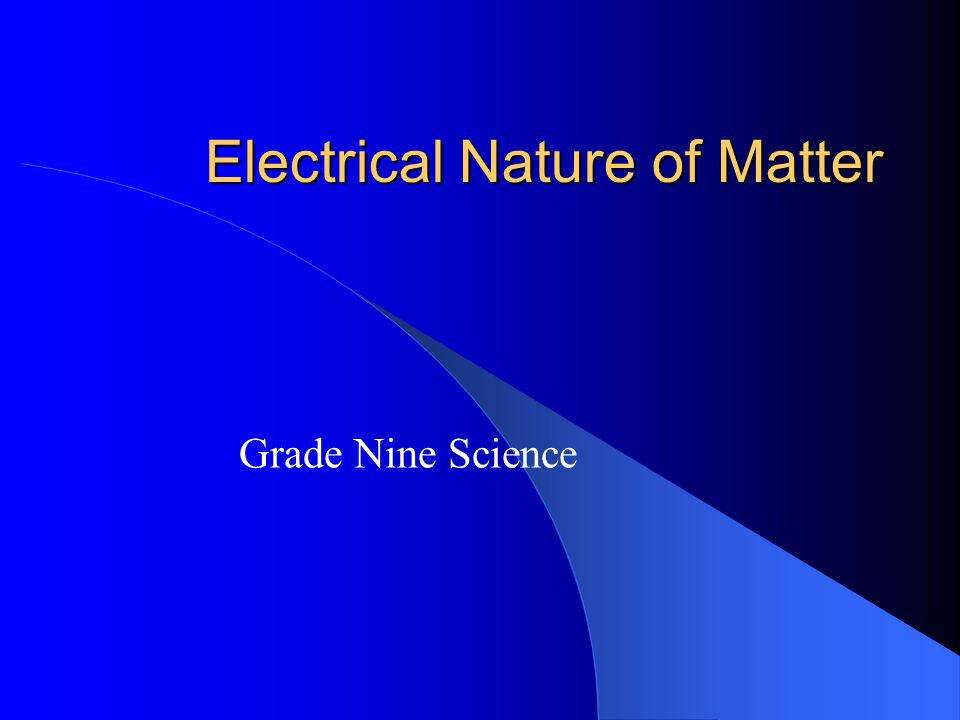 Electrical Nature of Matter Grade Nine Science