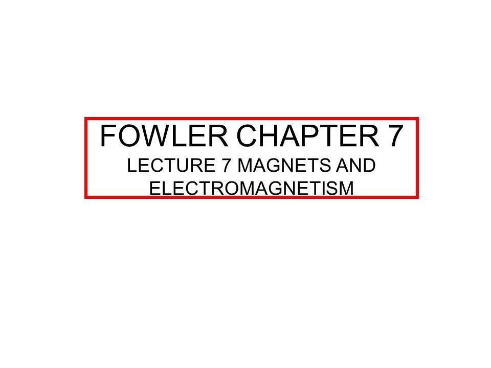 FOWLER CHAPTER 7 LECTURE 7 MAGNETS AND ELECTROMAGNETISM