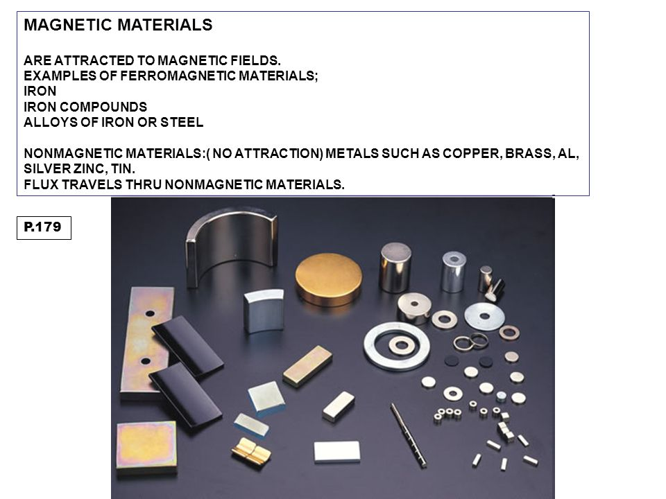 MAGNETIC MATERIALS ARE ATTRACTED TO MAGNETIC FIELDS. EXAMPLES OF FERROMAGNETIC MATERIALS; IRON IRON COMPOUNDS ALLOYS OF IRON OR STEEL NONMAGNETIC MATE