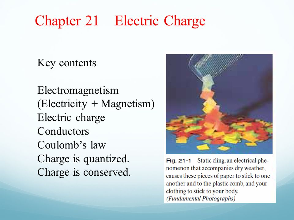 Chapter 21 Electric Charge Key contents Electromagnetism (Electricity + Magnetism) Electric charge Conductors Coulomb's law Charge is quantized.