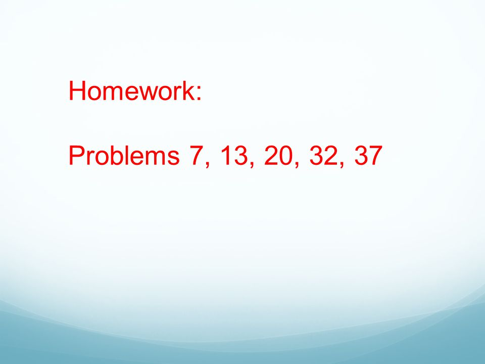 Homework: Problems 7, 13, 20, 32, 37