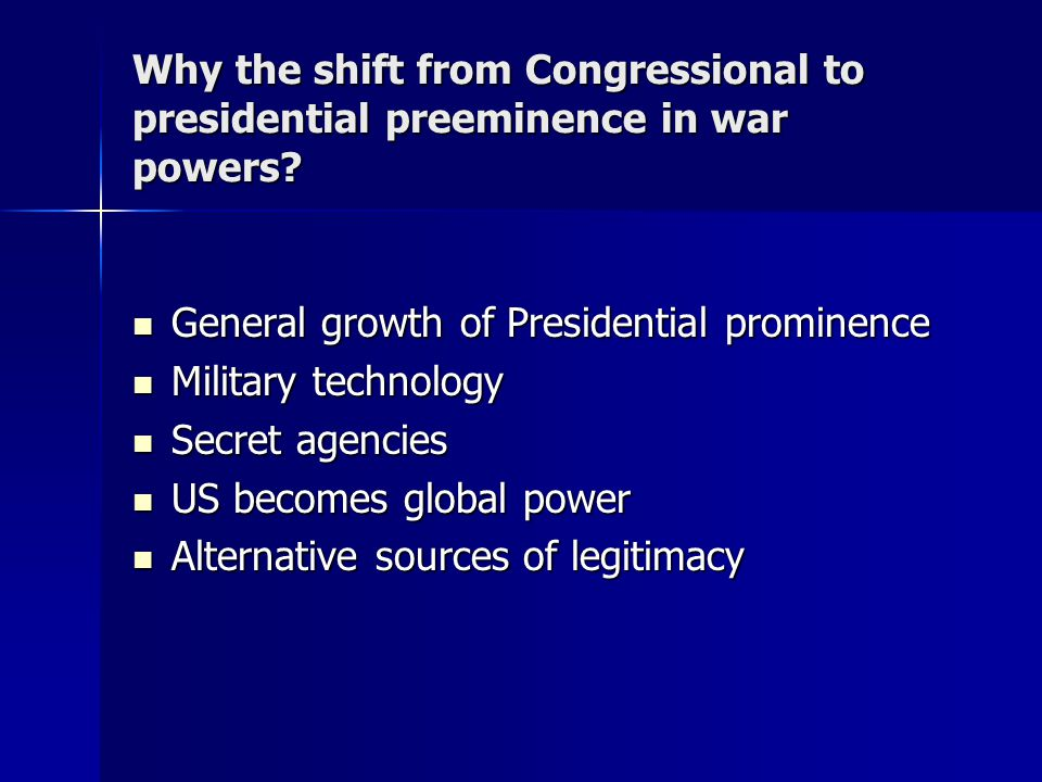 Why the shift from Congressional to presidential preeminence in war powers? General growth of Presidential prominence General growth of Presidential p