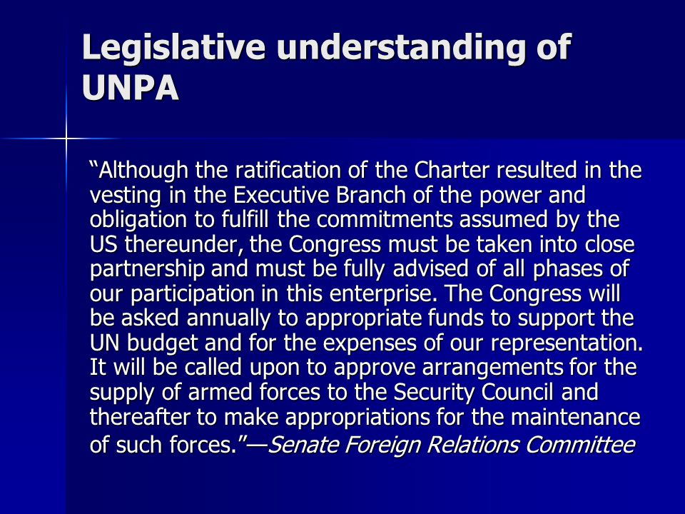 """Legislative understanding of UNPA """"Although the ratification of the Charter resulted in the vesting in the Executive Branch of the power and obligatio"""