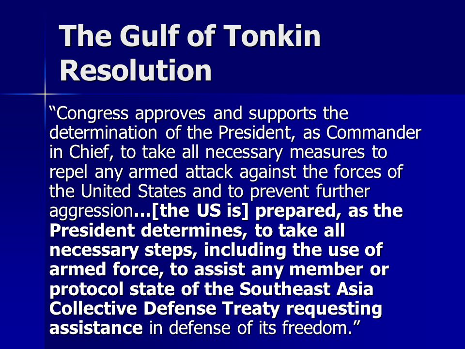 The Gulf of Tonkin Resolution Congress approves and supports the determination of the President, as Commander in Chief, to take all necessary measures to repel any armed attack against the forces of the United States and to prevent further aggression…[the US is] prepared, as the President determines, to take all necessary steps, including the use of armed force, to assist any member or protocol state of the Southeast Asia Collective Defense Treaty requesting assistance in defense of its freedom.