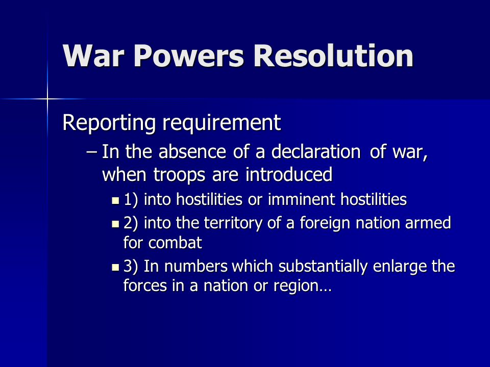 War Powers Resolution Reporting requirement –In the absence of a declaration of war, when troops are introduced 1) into hostilities or imminent hostilities 1) into hostilities or imminent hostilities 2) into the territory of a foreign nation armed for combat 2) into the territory of a foreign nation armed for combat 3) In numbers which substantially enlarge the forces in a nation or region… 3) In numbers which substantially enlarge the forces in a nation or region…