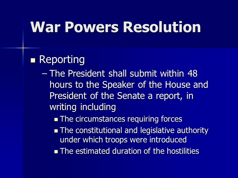 War Powers Resolution Reporting Reporting –The President shall submit within 48 hours to the Speaker of the House and President of the Senate a report, in writing including The circumstances requiring forces The circumstances requiring forces The constitutional and legislative authority under which troops were introduced The constitutional and legislative authority under which troops were introduced The estimated duration of the hostilities The estimated duration of the hostilities