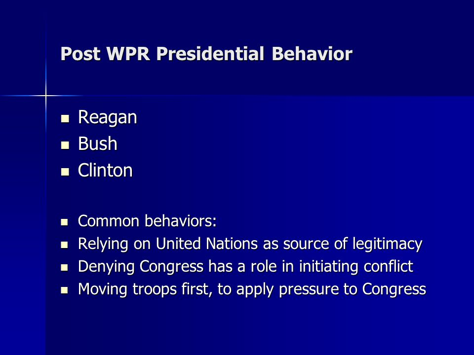 Post WPR Presidential Behavior Reagan Reagan Bush Bush Clinton Clinton Common behaviors: Common behaviors: Relying on United Nations as source of legitimacy Relying on United Nations as source of legitimacy Denying Congress has a role in initiating conflict Denying Congress has a role in initiating conflict Moving troops first, to apply pressure to Congress Moving troops first, to apply pressure to Congress