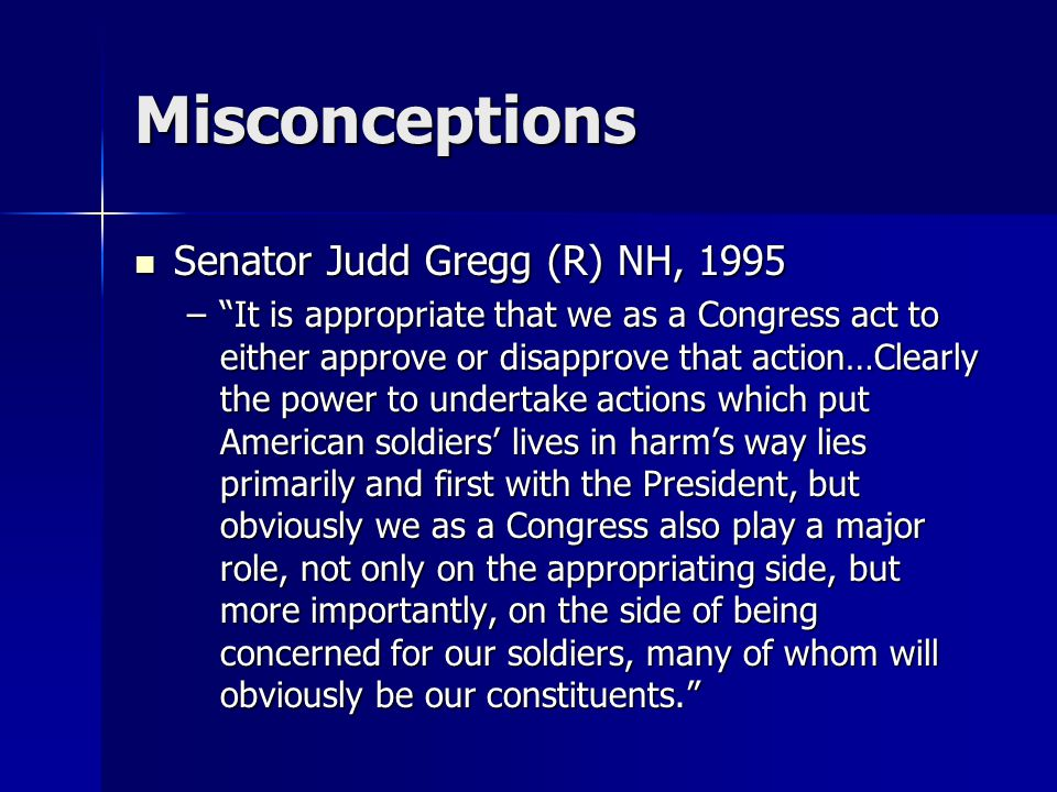 """Misconceptions Senator Judd Gregg (R) NH, 1995 Senator Judd Gregg (R) NH, 1995 –""""It is appropriate that we as a Congress act to either approve or disa"""