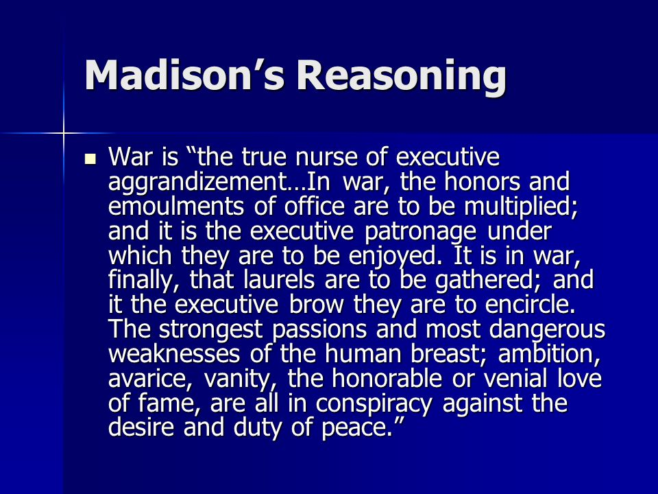 Madison's Reasoning War is the true nurse of executive aggrandizement…In war, the honors and emoulments of office are to be multiplied; and it is the executive patronage under which they are to be enjoyed.