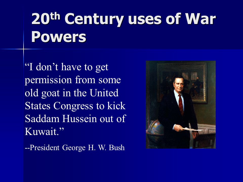 20 th Century uses of War Powers I don't have to get permission from some old goat in the United States Congress to kick Saddam Hussein out of Kuwait. --President George H.