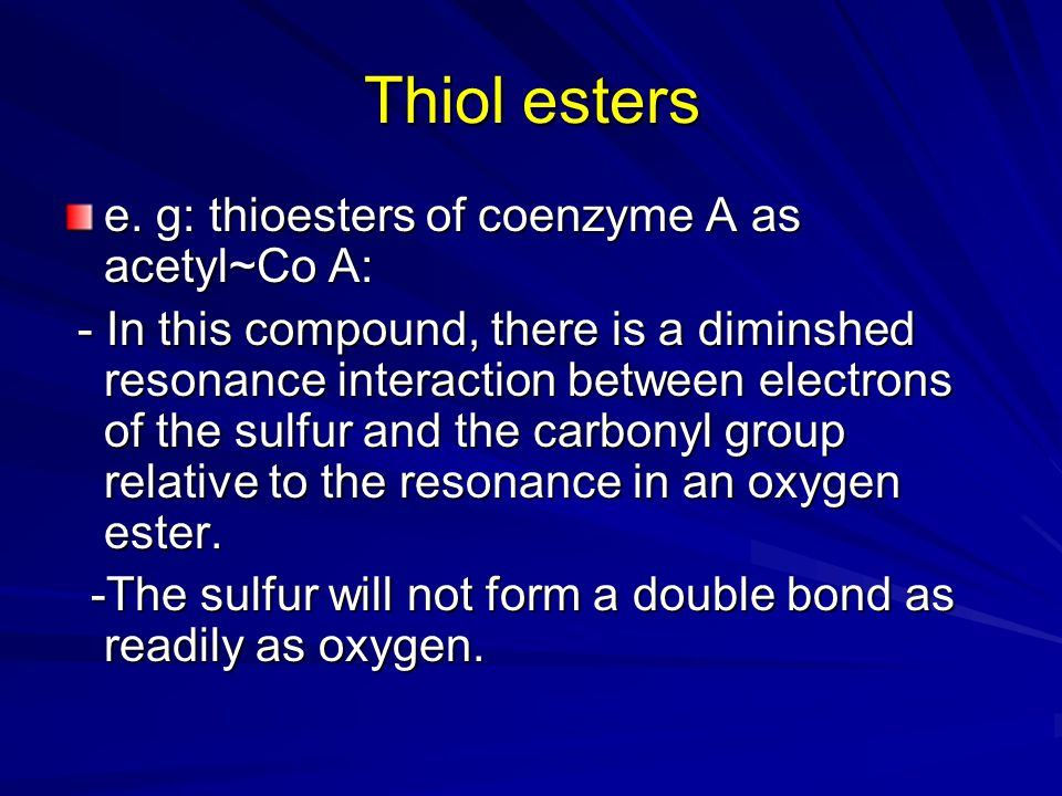 Thiol esters e. g: thioesters of coenzyme A as acetyl~Co A: - In this compound, there is a diminshed resonance interaction between electrons of the su