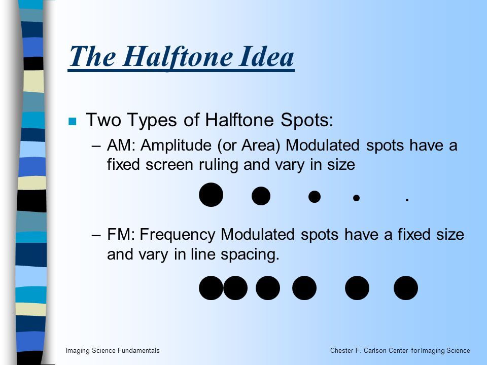 Imaging Science FundamentalsChester F. Carlson Center for Imaging Science The Halftone Idea n Two Types of Halftone Spots: –AM: Amplitude (or Area) Mo
