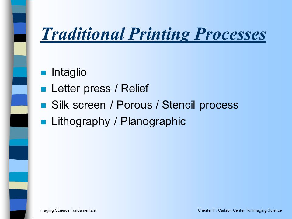 Imaging Science FundamentalsChester F. Carlson Center for Imaging Science Traditional Printing Processes n Intaglio n Letter press / Relief n Silk scr