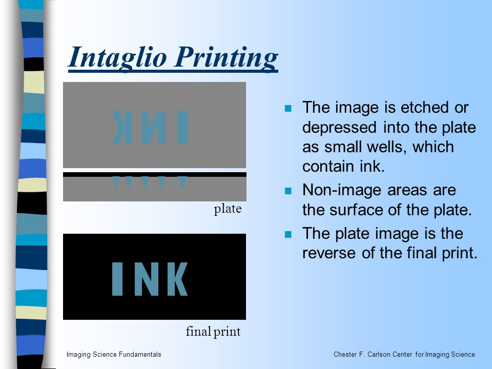 Imaging Science FundamentalsChester F. Carlson Center for Imaging Science Intaglio Printing n The image is etched or depressed into the plate as small