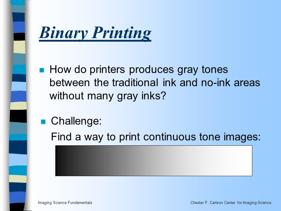 Imaging Science FundamentalsChester F. Carlson Center for Imaging Science Binary Printing n How do printers produces gray tones between the traditiona