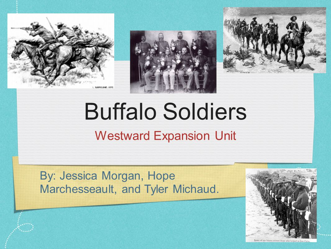 By: Jessica Morgan, Hope Marchesseault, and Tyler Michaud. Buffalo Soldiers Westward Expansion Unit
