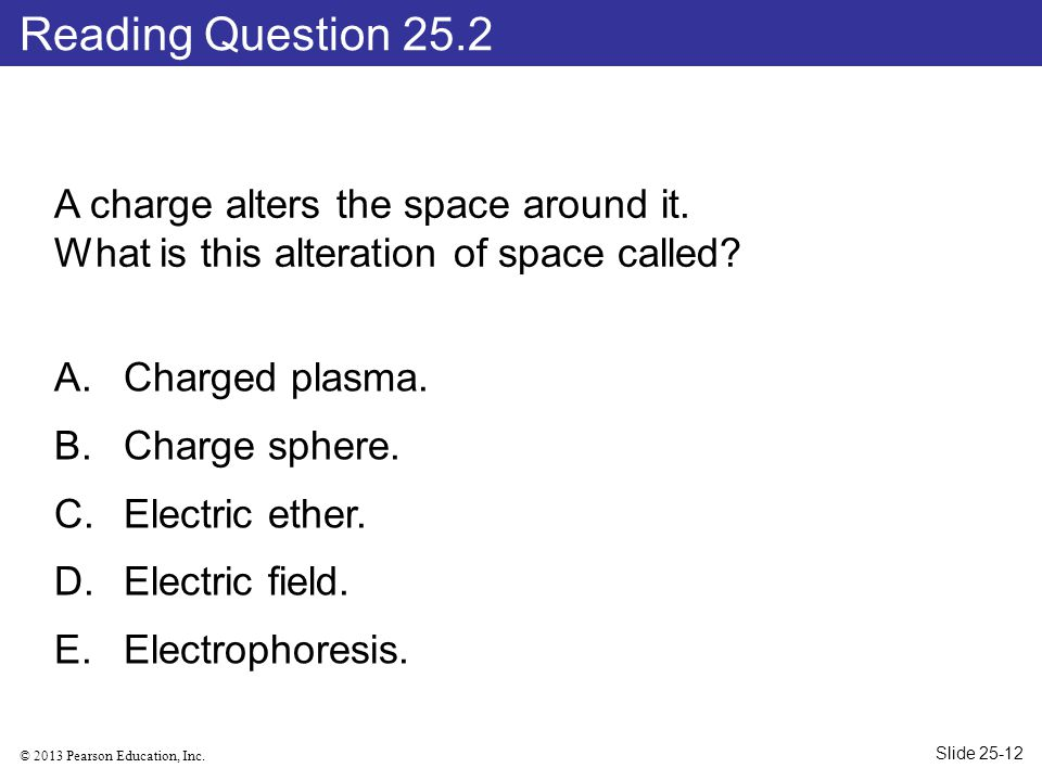 © 2013 Pearson Education, Inc. A charge alters the space around it. What is this alteration of space called? A.Charged plasma. B.Charge sphere. C.Elec