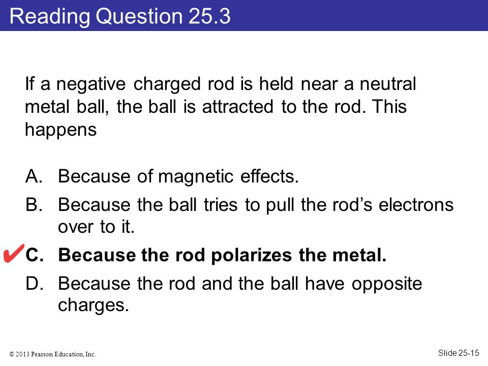 © 2013 Pearson Education, Inc. If a negative charged rod is held near a neutral metal ball, the ball is attracted to the rod. This happens A.Because o