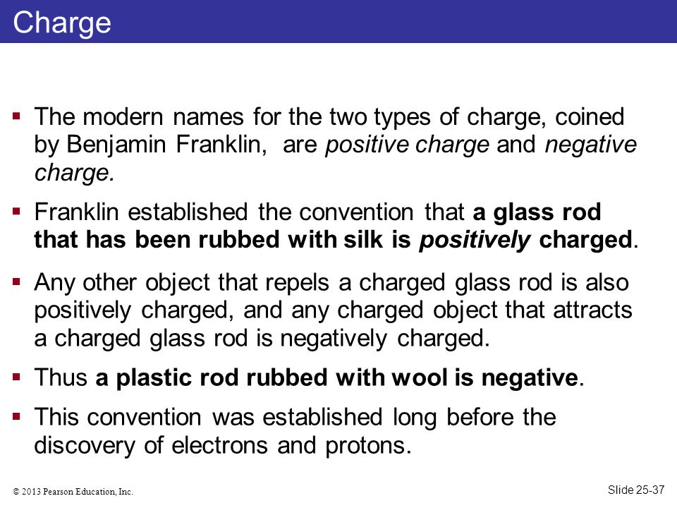 © 2013 Pearson Education, Inc. Charge  The modern names for the two types of charge, coined by Benjamin Franklin, are positive charge and negative ch