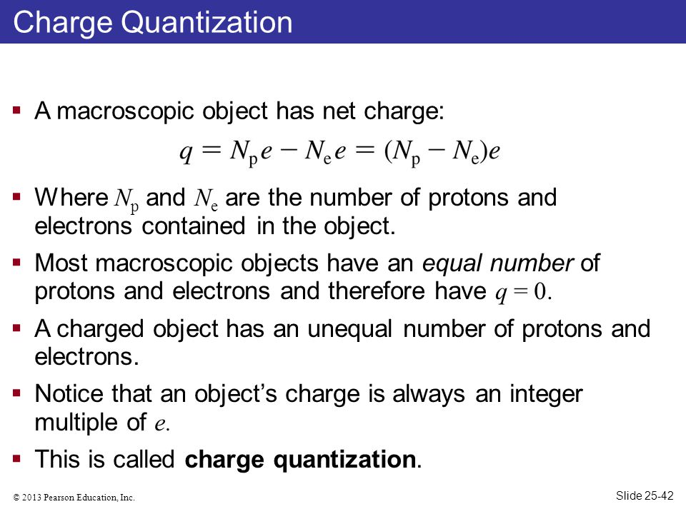 © 2013 Pearson Education, Inc. Charge Quantization  Where N p and N e are the number of protons and electrons contained in the object.  Most macrosc