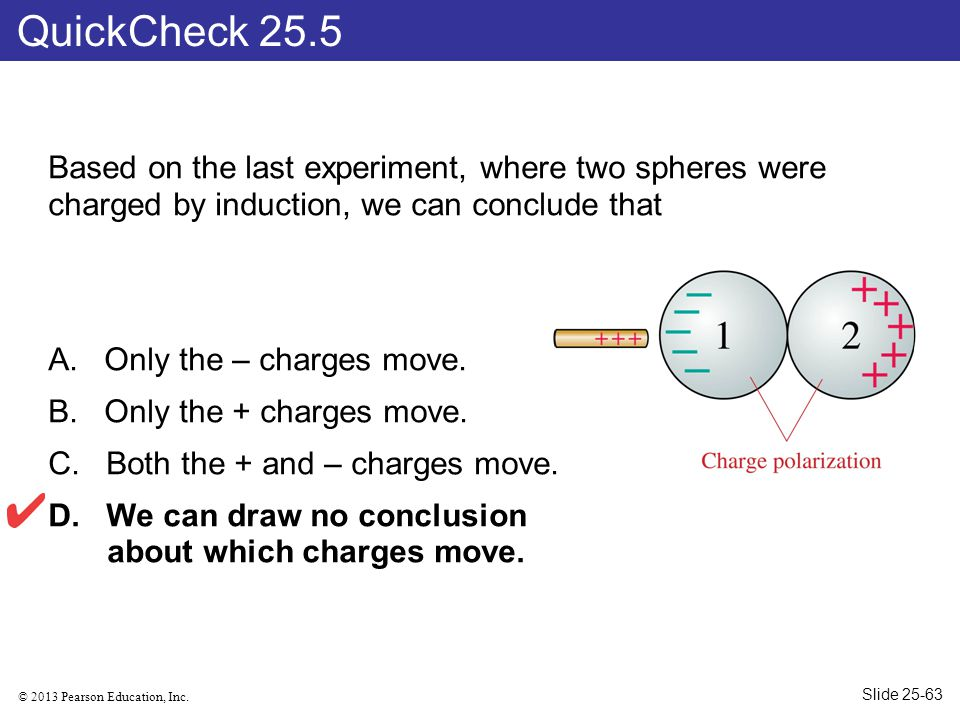 © 2013 Pearson Education, Inc. Based on the last experiment, where two spheres were charged by induction, we can conclude that A. Only the – charges m