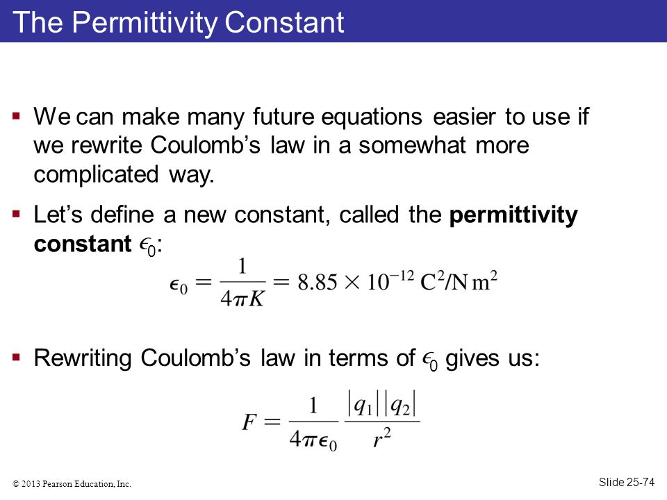 © 2013 Pearson Education, Inc. The Permittivity Constant  We can make many future equations easier to use if we rewrite Coulomb's law in a somewhat m