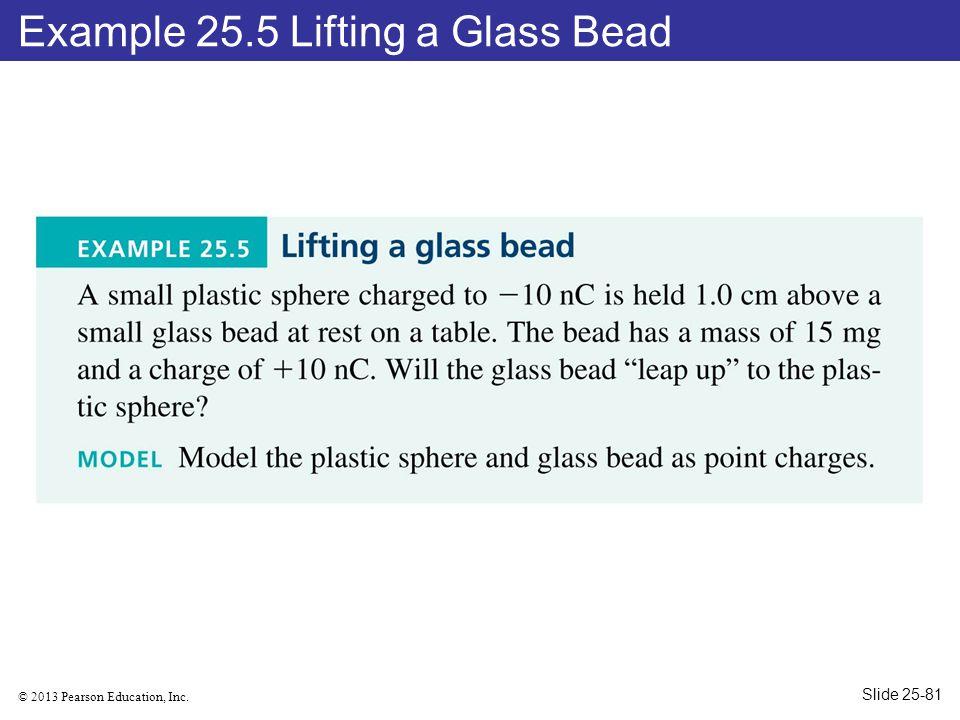 © 2013 Pearson Education, Inc. Example 25.5 Lifting a Glass Bead Slide 25-81