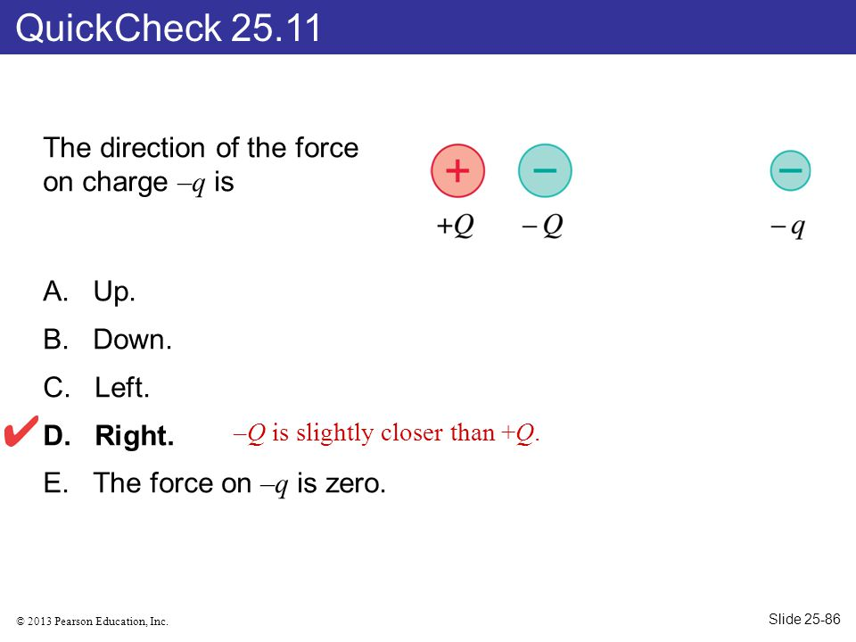 © 2013 Pearson Education, Inc. The direction of the force on charge –q is A. Up. B. Down. C. Left. D. Right. E. The force on –q is zero. QuickCheck 25