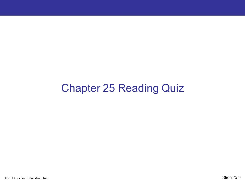 © 2013 Pearson Education, Inc. Chapter 25 Reading Quiz Slide 25-9