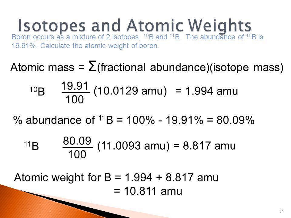 34 Atomic weight for B = 1.994 + 8.817 amu = 10.811 amu Atomic mass = Σ (fractional abundance)(isotope mass) (11.0093 amu) = 8.817 amu 11 B 80.09 100