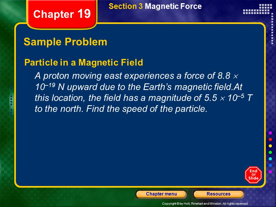 Copyright © by Holt, Rinehart and Winston. All rights reserved. ResourcesChapter menu Chapter 19 Section 3 Magnetic Force Sample Problem Particle in a