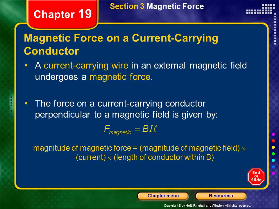 Copyright © by Holt, Rinehart and Winston. All rights reserved. ResourcesChapter menu Section 3 Magnetic Force Chapter 19 Magnetic Force on a Current-