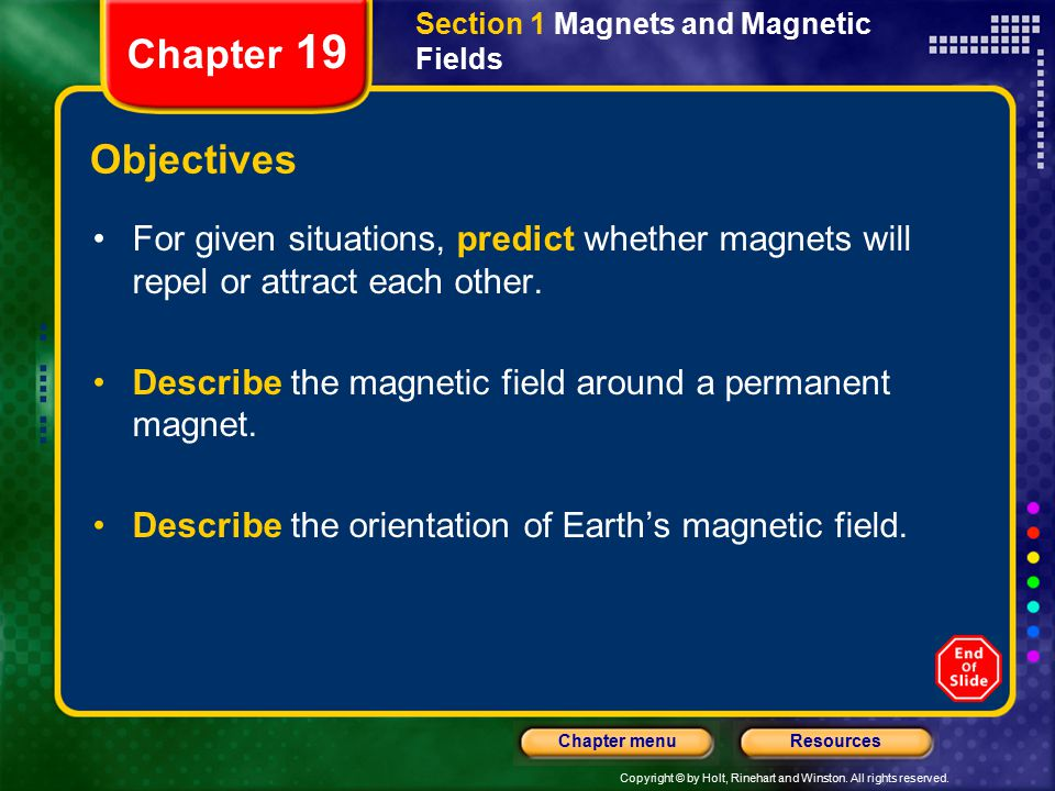 Copyright © by Holt, Rinehart and Winston. All rights reserved. ResourcesChapter menu Section 1 Magnets and Magnetic Fields Chapter 19 Objectives For